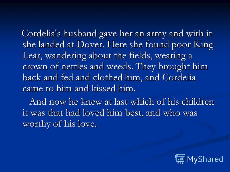 Cordelia's husband gave her an army and with it she landed at Dover. Here she found poor King Lear, wandering about the fields, wearing a crown of nettles and weeds. They brought him back and fed and clothed him, and Cordelia came to him and kissed h
