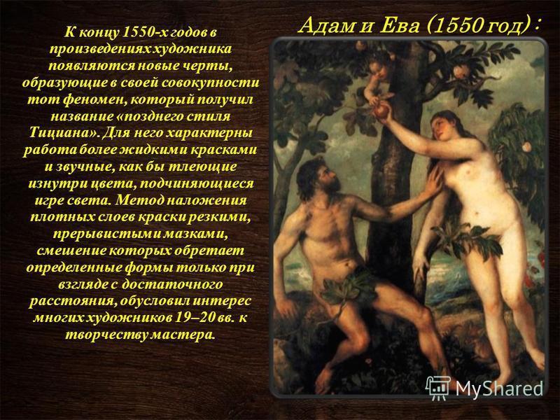 Адам и Ева (1550 год) : Адам и Ева (1550 год) : К концу 1550-х годов в произведениях художника появляются новые черты, образующие в своей совокупности тот феномен, который получил название «позднего стиля Тициана». Для него характерны работа более жи