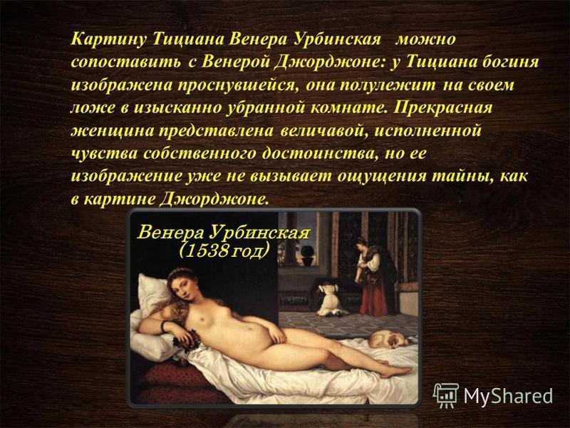 Картину Тициана Венера Урбинская можно сопоставить с Венерой Джорджоне: у Тициана богиня изображена проснувшейся, она полулежит на своем ложе в изысканно убранной комнате. Прекрасная женщина представлена величавой, исполненной чувства собственного до