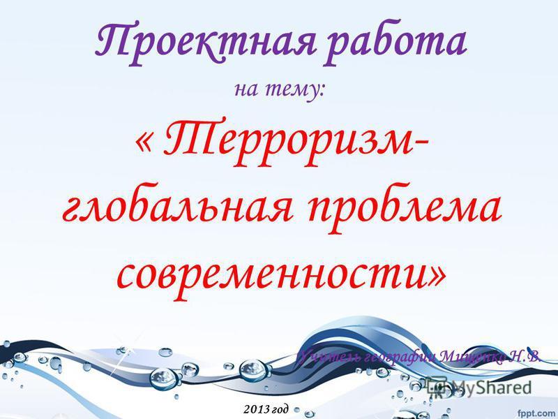 Проектная работа на тему: « Терроризм- глобальная проблема современности» Учитель географии Мищенко Н.В. 2013 год