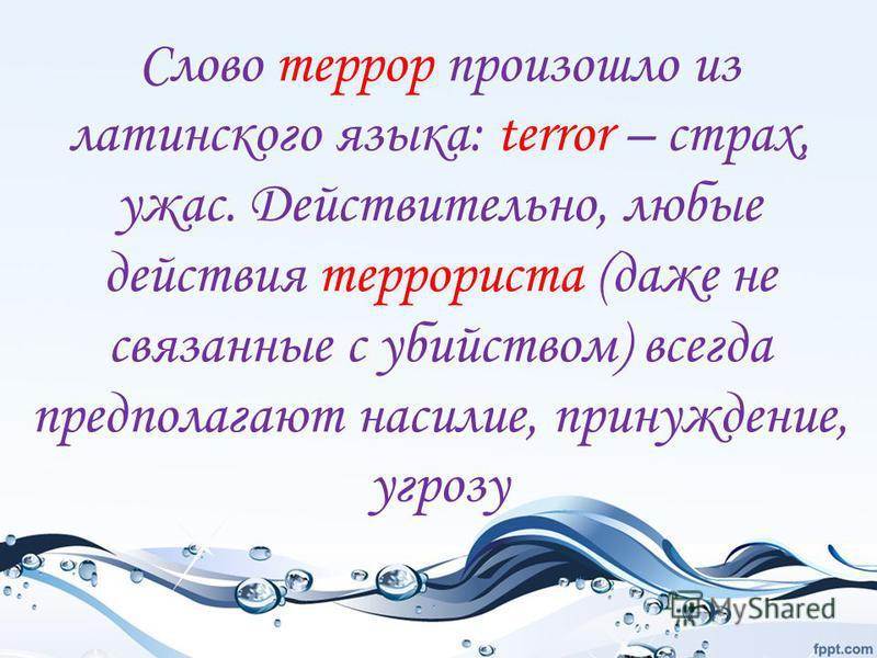 Слово террор произошло из латинского языка: terror – страх, ужас. Действительно, любые действия террориста (даже не связанные с убийством) всегда предполагают насилие, принуждение, угрозу
