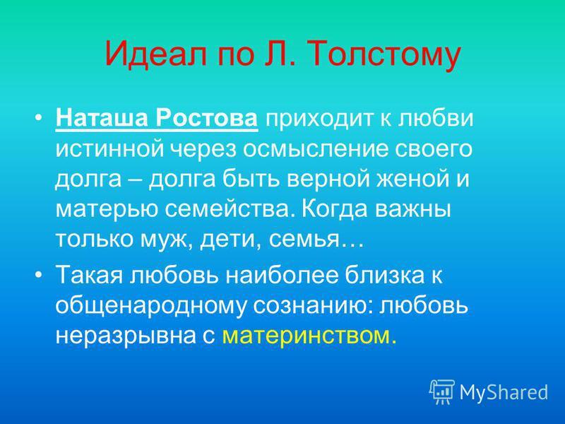 Идеал по Л. Толстому Наташа Ростова приходит к любви истинной через осмысление своего долга – долга быть верной женой и матерью семейства. Когда важны только муж, дети, семья… Такая любовь наиболее близка к общенародному сознанию: любовь неразрывна с