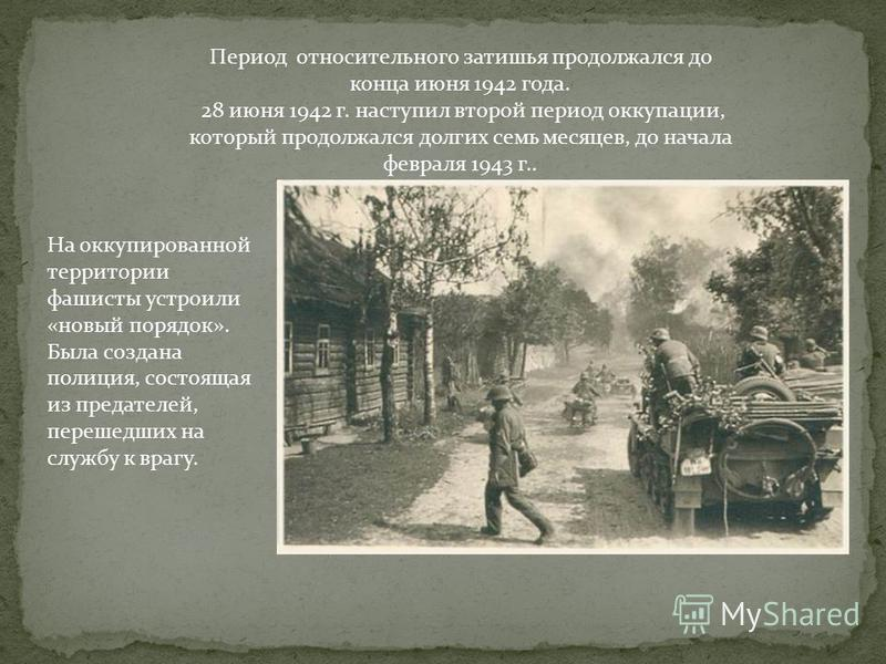 Период относительного затишья продолжался до конца июня 1942 года. 28 июня 1942 г. наступил второй период оккупации, который продолжался долгих семь месяцев, до начала февраля 1943 г.. На оккупированной территории фашисты устроили «новый порядок». Бы