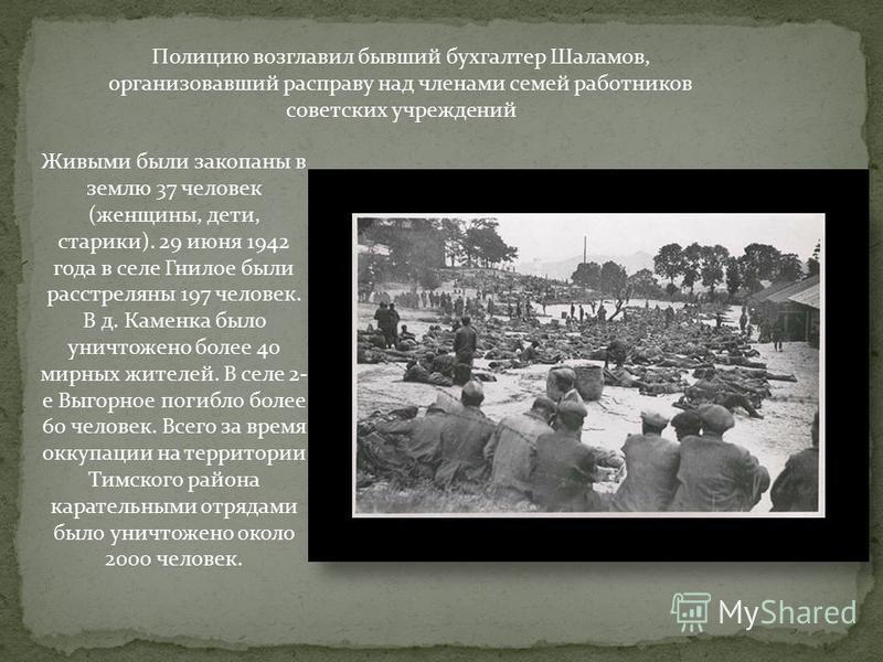 Полицию возглавил бывший бухгалтер Шаламов, организовавший расправу над членами семей работников советских учреждений Живыми были закопаны в землю 37 человек (женщины, дети, старики). 29 июня 1942 года в селе Гнилое были расстреляны 197 человек. В д.