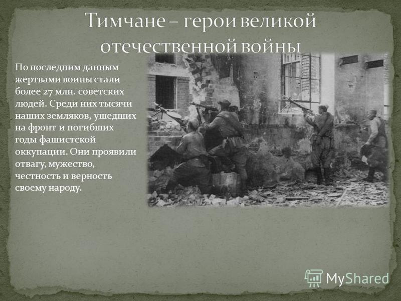 По последним данным жертвами воины стали более 27 млн. советских людей. Среди них тысячи наших земляков, ушедших на фронт и погибших годы фашистской оккупации. Они проявили отвагу, мужество, честность и верность своему народу.
