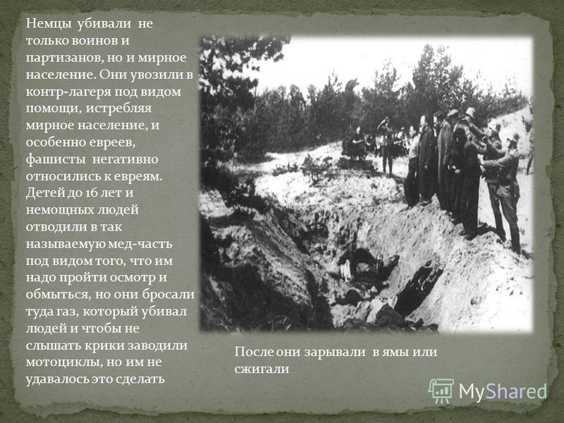Немцы убивали не только воинов и партизанов, но и мирное население. Они увозили в контр-лагеря под видом помощи, истребляя мирное население, и особенно евреев, фашисты негативно относились к евреям. Детей до 16 лет и немощных людей отводили в так наз