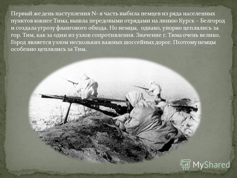 Первый же день наступления N- я часть выбила немцев из ряда населенных пунктов южнее Тима, вышла передовыми отрядами на линию Курск – Белгород и создала угрозу флангового обхода. Но немцы, однако, упорно цеплялись за гор. Тим, как за один из узлов со