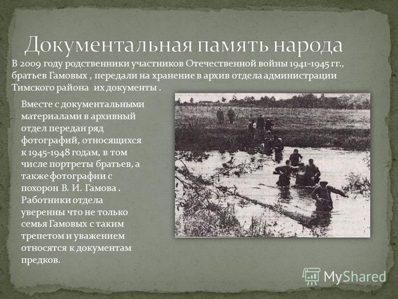 В 2009 году родственники участников Отечественной войны 1941-1945 гг., братьев Гамовых, передали на хранение в архив отдела администрации Тимского района их документы. Вместе с документальными материалами в архивный отдел передан ряд фотографий, отно