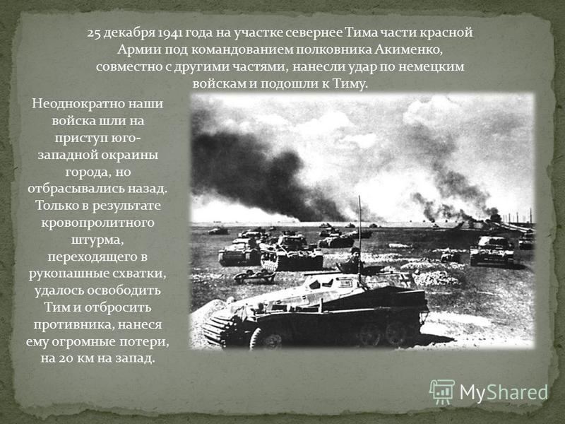 25 декабря 1941 года на участке севернее Тима части красной Армии под командованием полковника Акименко, совместно с другими частями, нанесли удар по немецким войскам и подошли к Тиму. Неоднократно наши войска шли на приступ юго- западной окраины гор