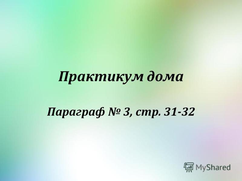 Практикум дома Параграф 3, стр. 31-32