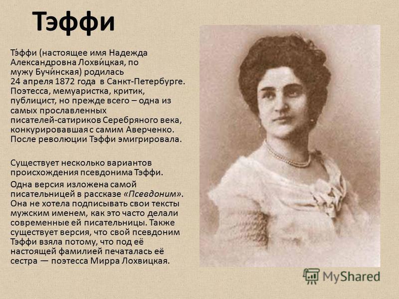 Тэфи Тэ́фи (настоящее имя Надежда Александровна Лохви́цкая, по мужу Бучи́нская) родилась 24 апреля 1872 года в Санкт-Петербурге. Поэтесса, мемуаристка, критик, публицист, но прежде всего – одна из самых прославленных писателей сатириков Серебряного в