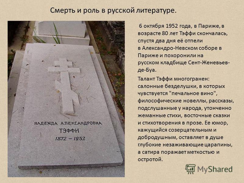 6 октября 1952 года, в Париже, в возрасте 80 лет Тэфи скончалась, спустя два дня её отпели в Александро-Невском соборе в Париже и похоронили на русском кладбище Сент-Женевьев- де-Буа. Талант Тэфи многогранен: салонные безделушки, в которых чувствуетс
