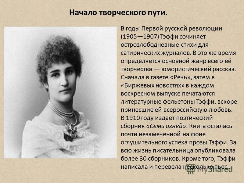 В годы Первой русской революции (19051907) Тэфи сочиняет острозлободневные стихи для сатирических журналов. В это же время определяется основной жанр всего её творчества юмористический рассказ. Сначала в газете «Речь», затем в «Биржевых новостях» в к