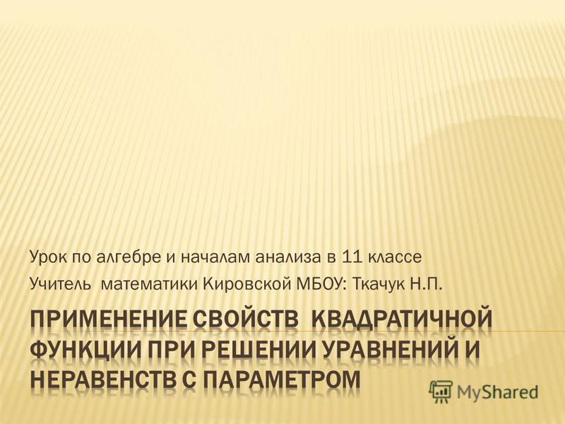 Урок по алгебре и началам анализа в 11 классе Учитель математики Кировской МБОУ: Ткачук Н.П.