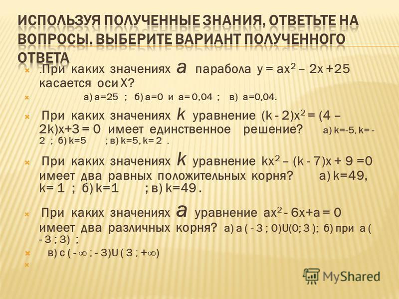 . При каких значениях а парабола у = ах 2 – 2 х +25 касается оси Х? а) а=25 ; б) а=0 и а= 0,04 ; в) а=0,04. При каких значениях k уравнение (k - 2)x 2 = (4 – 2k)x+3 = 0 имеет единственное решение? а) k=-5, k= - 2 ; б) k=5 ; в) k=5, k= 2. При каких зн