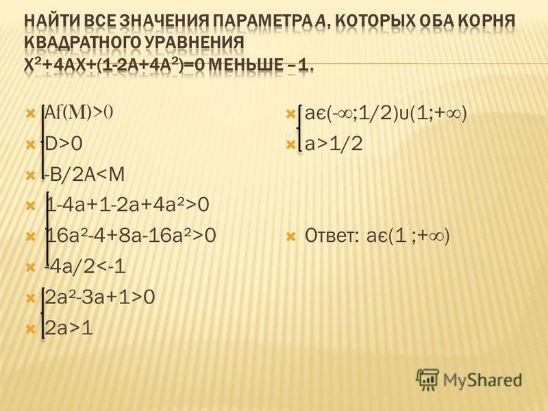 А f(M)>0 D>0 -В/2А<М 1-4 а+1-2 а+4 а²>0 16 а²-4+8 а-16 а²>0 -4 а/2<-1 2 а²-3 а+1>0 2 а>1 ає(-;1/2)υ(1;+) а>1/2 Ответ: ає(1 ;+)