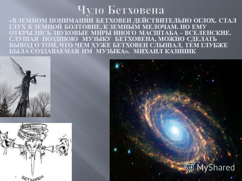 « В ЗЕМНОМ ПОНИМАНИИ БЕТХОВЕН ДЕЙСТВИТЕЛЬНО ОГЛОХ. СТАЛ ГЛУХ К ЗЕМНОЙ БОЛТОВНЕ, К ЗЕМНЫМ МЕЛОЧАМ. НО ЕМУ ОТКРЫЛИСЬ ЗВУКОВЫЕ МИРЫ ИНОГО МАСШТАБА – ВСЕЛЕНСКИЕ. СЛУШАЯ ПОЗДНЮЮ МУЗЫКУ БЕТХОВЕНА, МОЖНО СДЕЛАТЬ ВЫВОД О ТОМ, ЧТО ЧЕМ ХУЖЕ БЕТХОВЕН СЛЫШАЛ, ТЕ