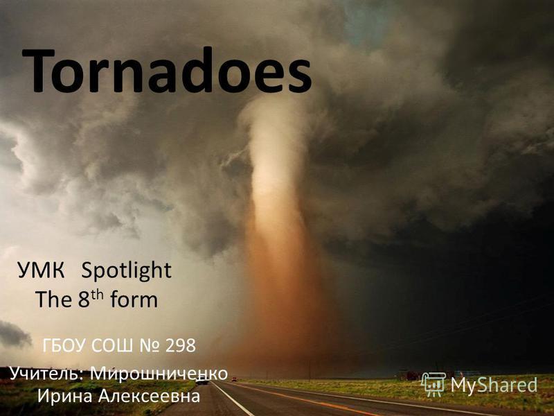 Tornadoes ГБОУ СОШ 298 Учитель: Мирошниченко Ирина Алексеевна УМК Spotlight The 8 th form