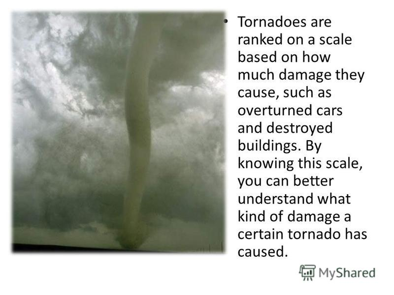 Tornadoes are ranked on a scale based on how much damage they cause, such as overturned cars and destroyed buildings. By knowing this scale, you can better understand what kind of damage a certain tornado has caused.