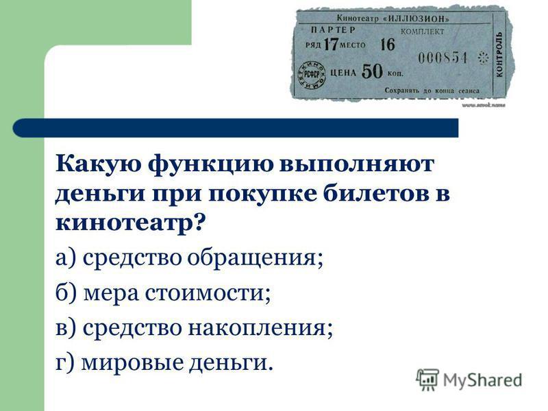 Какую функцию выполняют деньги при покупке билетов в кинотеатр? а) средство обращения; б) мера стоимости; в) средство накопления; г) мировые деньги.