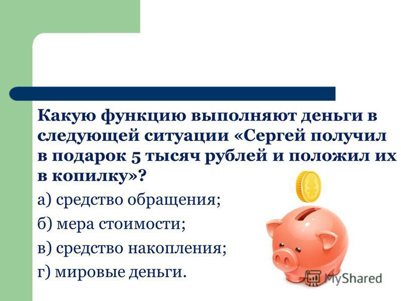 Какую функцию выполняют деньги в следующей ситуации «Сергей получил в подарок 5 тысяч рублей и положил их в копилку»? а) средство обращения; б) мера стоимости; в) средство накопления; г) мировые деньги.