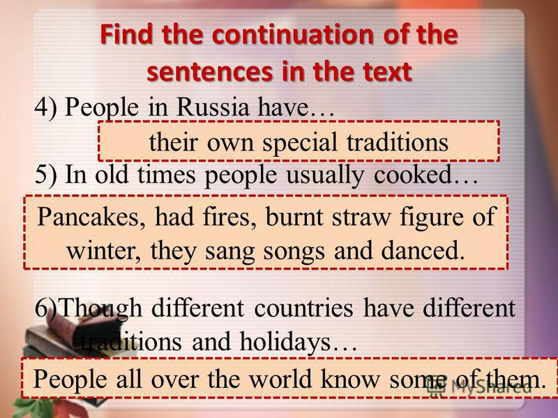 Find the continuation of the sentences in the text 4) People in Russia have… 5) In old times people usually cooked… 6)Though different countries have different traditions and holidays… their own special traditions Pancakes, had fires, burnt straw fig