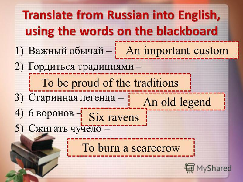 Translate from Russian into English, using the words on the blackboard 1)Важный обычай – 2)Гордиться традициями – 3)Старинная легенда – 4)6 воронов – 5)Сжигать чучело – An important custom To be proud of the traditions An old legend Six ravens To bur