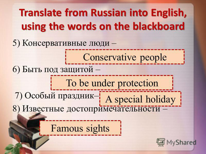 Translate from Russian into English, using the words on the blackboard 5) Консервативные люди – 6) Быть под защитой – 7) Особый праздник– 8) Известные достопримечательности – Conservative people To be under protection A special holiday Famous sights