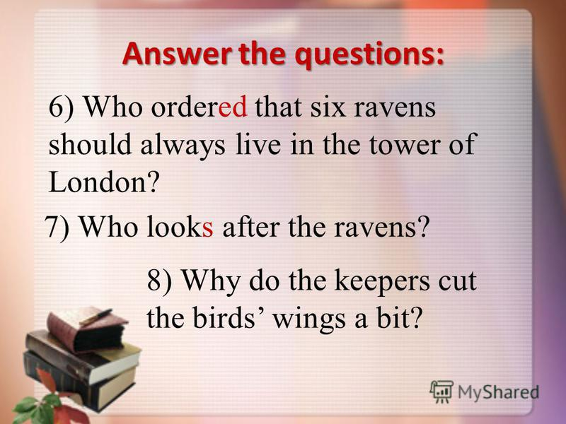Answer the questions: 6) Who ordered that six ravens should always live in the tower of London? 7) Who looks after the ravens? 8) Why do the keepers cut the birds wings a bit?