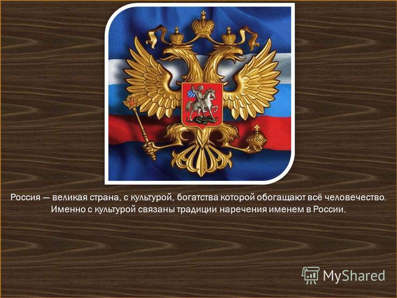 Россия великая страна, с культурой, богатства которой обогащают всё человечество. Именно с культурой связаны традиции наречения именем в России.