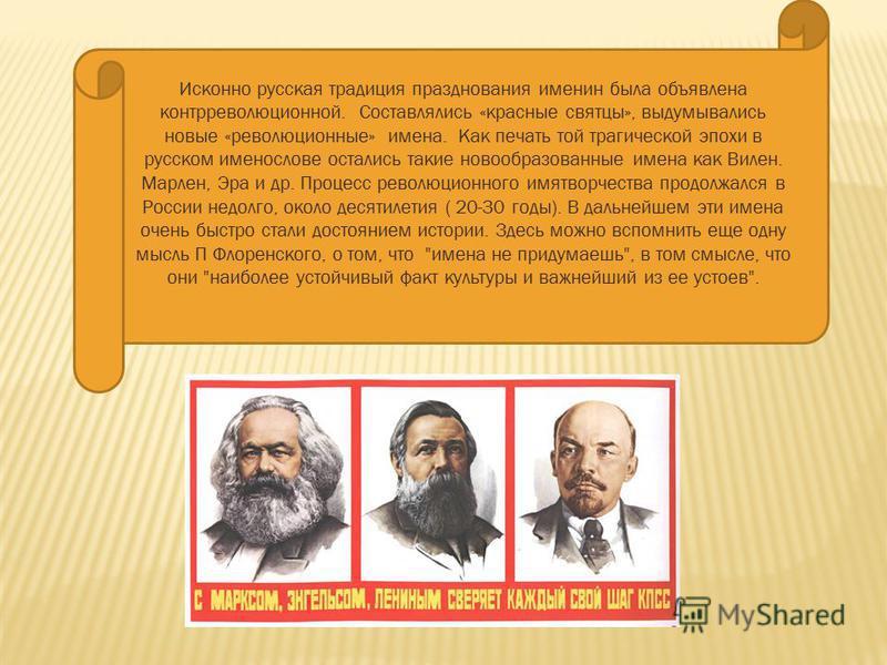 Исконно русская традиция празднования именин была объявлена контрреволюционной. Составлялись «красные святцы», выдумывались новые «революционные» имена. Как печать той трагической эпохи в русском именослове остались такие новообразованные имена как В