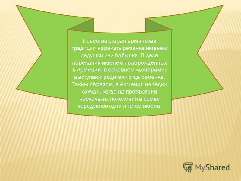 Известна старая армянская традиция нарекать ребенка именем дедушки или бабушки. В деле нарекания именем новорожденных в Армении в основном «донорами» выступают родители отца ребенка. Таким образом, в Армении нередки случаи, когда на протяжении нескол