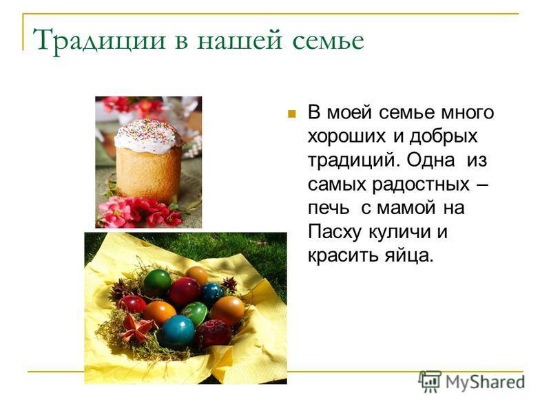 Традиции в нашей семье В моей семье много хороших и добрых традиций. Одна из самых радостных – печь с мамой на Пасху куличи и красить яйца.