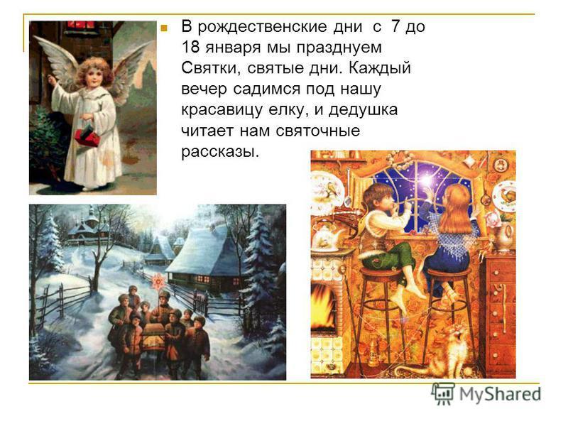 В рождественские дни с 7 до 18 января мы празднуем Святки, святые дни. Каждый вечер садимся под нашу красавицу елку, и дедушка читает нам святочные рассказы.