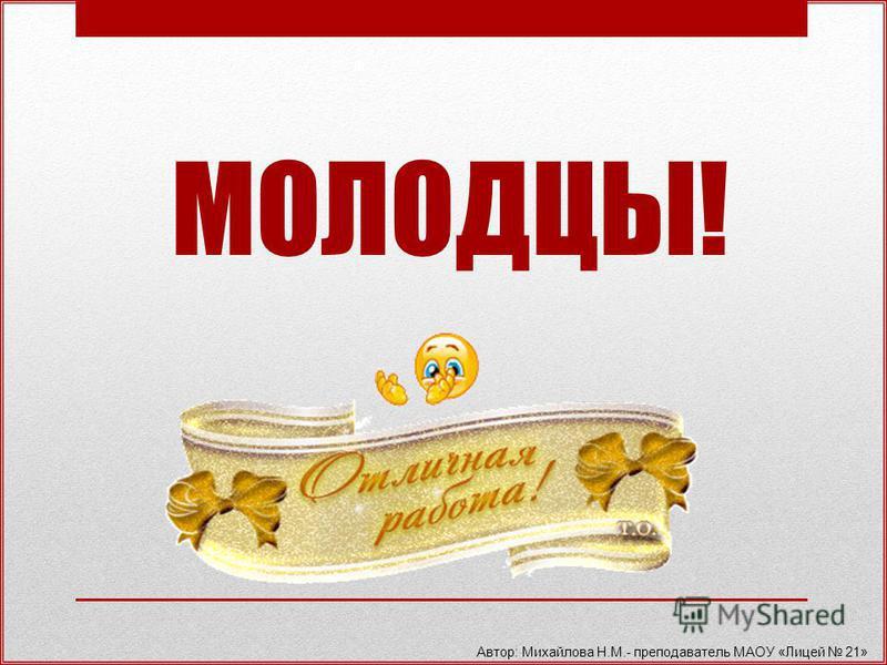 МОЛОДЦЫ! Автор: Михайлова Н.М.- преподаватель МАОУ «Лицей 21»