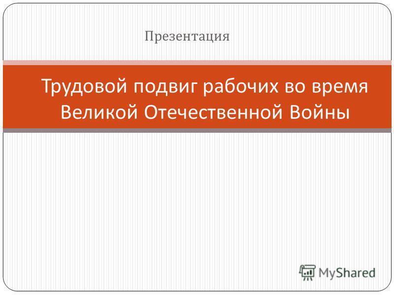 Презентация Трудовой подвиг рабочих во время Великой Отечественной Войны