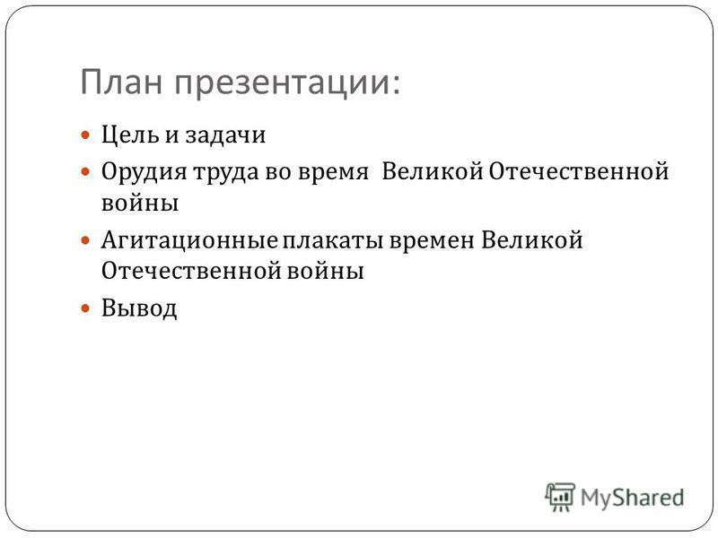 План презентации : Цель и задачи Орудия труда во время Великой Отечественной войны Агитационные плакаты времен Великой Отечественной войны Вывод