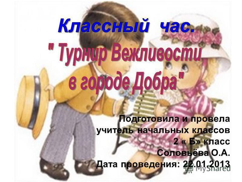 Подготовила и провела учитель начальных классов 2 « Б» класс Соловьёва О.А. Дата проведения: 22.01.2013