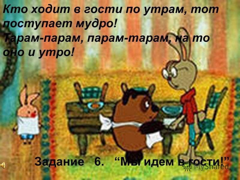 Кто ходит в гости по утрам, тот поступает мудро! Тарам-парам, парам-тарам, на то оно и утро! Задание 6. Мы идем в гости!