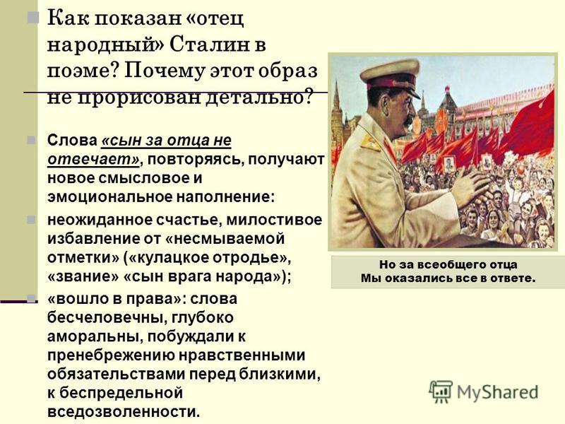 Как показан «отец народный» Сталин в поэме? Почему этот образ не прорисован детально? Слова «сын за отца не отвечает», повторяясь, получают новое смысловое и эмоциональное наполнение: неожиданное счастье, милостивое избавление от «несмываемой отметки