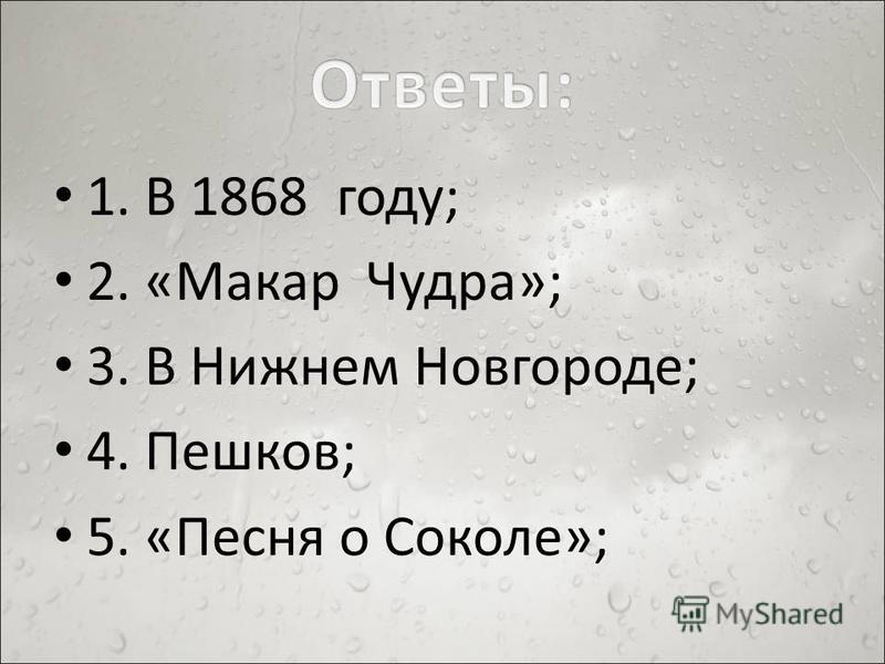 1. В 1868 году; 2. «Макар Чудра»; 3. В Нижнем Новгороде; 4. Пешков; 5. «Песня о Соколе»;