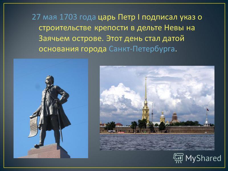 27 мая 1703 года царь Петр I подписал указ о строительстве крепости в дельте Невы на Заячьем острове. Этот день стал датой основания города Санкт - Петербурга.