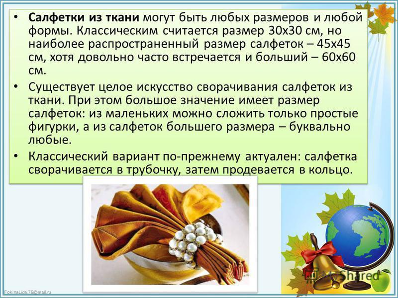 FokinaLida.75@mail.ru Салфетки из ткани могут быть любых размеров и любой формы. Классическим считается размер 30 х 30 см, но наиболее распространенный размер салфеток – 45 х 45 см, хотя довольно часто встречается и больший – 60 х 60 см. Существует ц