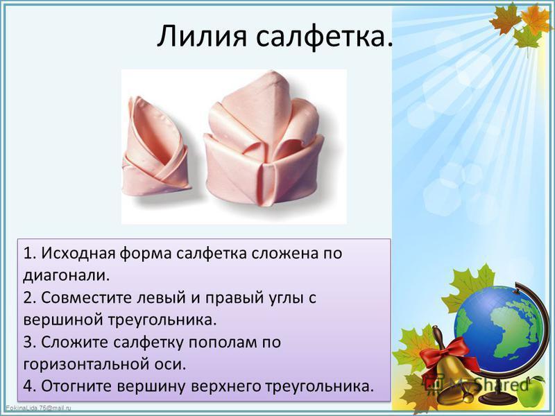 FokinaLida.75@mail.ru Лилия салфетка. 1. Исходная форма салфетка сложена по диагонали. 2. Совместите левый и правый углы с вершиной треугольника. 3. Сложите салфетку пополам по горизонтальной оси. 4. Отогните вершину верхнего треугольника.