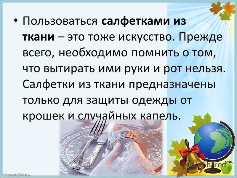 FokinaLida.75@mail.ru Пользоваться салфетками из ткани – это тоже искусство. Прежде всего, необходимо помнить о том, что вытирать ими руки и рот нельзя. Салфетки из ткани предназначены только для защиты одежды от крошек и случайных капель.