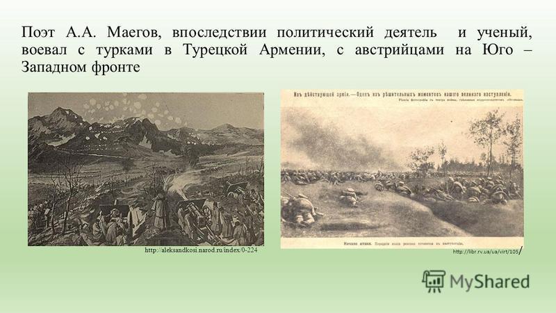 Поэт А.А. Маегов, впоследствии политический деятель и ученый, воевал с турками в Турецкой Армении, с австрийцами на Юго – Западном фронте http://aleksandkosi.narod.ru/index/0-224 http://libr.rv.ua/ua/virt/105 /