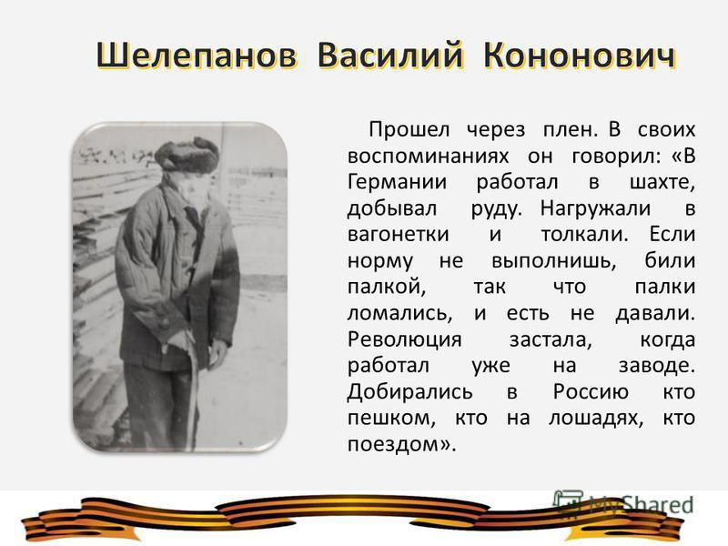 Прошел через плен. В своих воспоминаниях он говорил: «В Германии работал в шахте, добывал руду. Нагружали в вагонетки и толкали. Если норму не выполнишь, били палкой, так что палки ломались, и есть не давали. Революция застала, когда работал уже на з