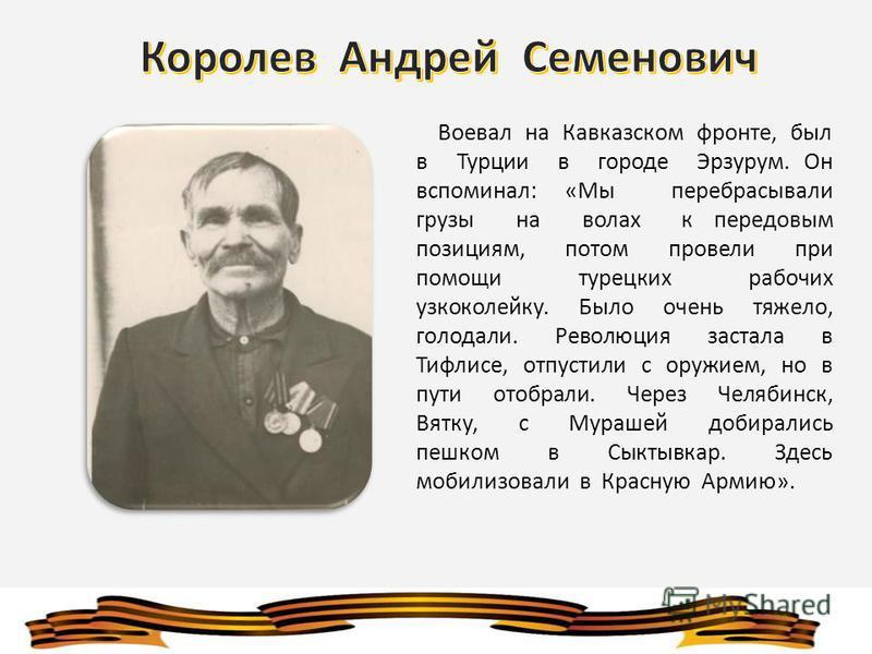 Воевал на Кавказском фронте, был в Турции в городе Эрзурум. Он вспоминал: «Мы перебрасывали грузы на волах к передовым позициям, потом провели при помощи турецких рабочих узкоколейку. Было очень тяжело, голодали. Революция застала в Тифлисе, отпустил