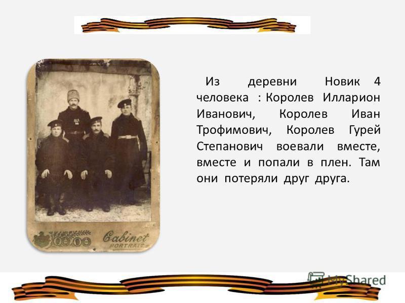 Из деревни Новик 4 человека : Королев Илларион Иванович, Королев Иван Трофимович, Королев Гурей Степанович воевали вместе, вместе и попали в плен. Там они потеряли друг друга.