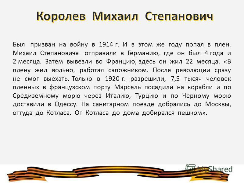 Был призван на войну в 1914 г. И в этом же году попал в плен. Михаил Степановича отправили в Германию, где он был 4 года и 2 месяца. Затем вывезли во Францию, здесь он жил 22 месяца. «В плену жил вольно, работал сапожником. После революции сразу не с